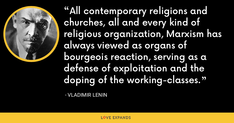 All contemporary religions and churches, all and every kind of religious organization, Marxism has always viewed as organs of bourgeois reaction, serving as a defense of exploitation and the doping of the working-classes. - Vladimir Lenin