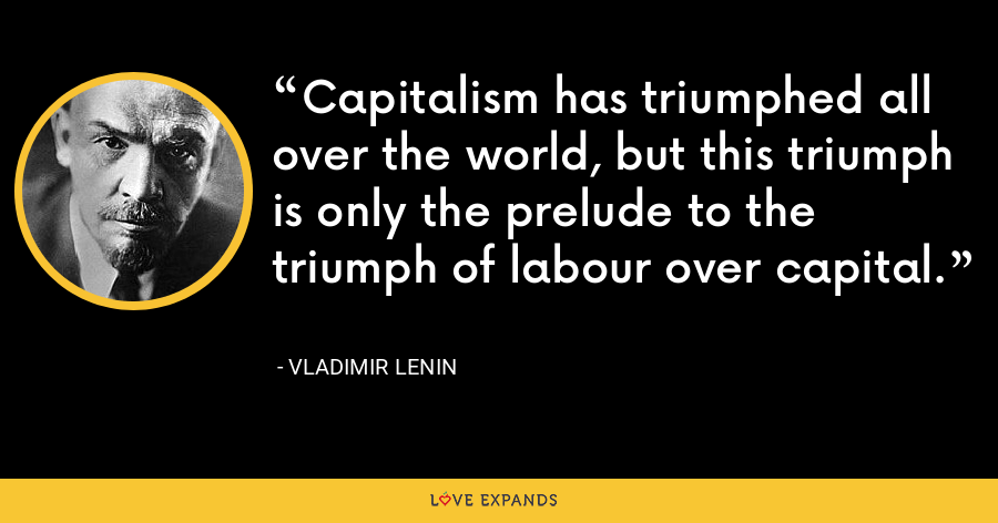 Capitalism has triumphed all over the world, but this triumph is only the prelude to the triumph of labour over capital. - Vladimir Lenin
