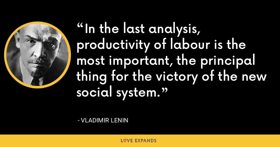 In the last analysis, productivity of labour is the most important, the principal thing for the victory of the new social system. - Vladimir Lenin