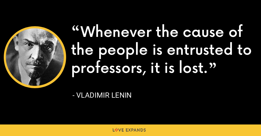 Whenever the cause of the people is entrusted to professors, it is lost. - Vladimir Lenin