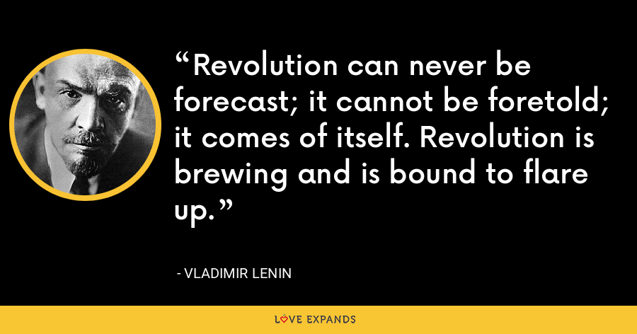 Revolution can never be forecast; it cannot be foretold; it comes of itself. Revolution is brewing and is bound to flare up. - Vladimir Lenin