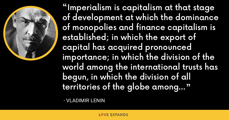 Imperialism is capitalism at that stage of development at which the dominance of monopolies and finance capitalism is established; in which the export of capital has acquired pronounced importance; in which the division of the world among the international trusts has begun, in which the division of all territories of the globe among the biggest capitalist powers has been completed. - Vladimir Lenin
