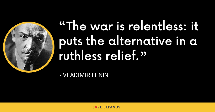 The war is relentless: it puts the alternative in a ruthless relief. - Vladimir Lenin