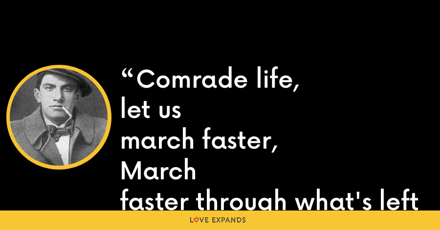 Comrade life,let usmarch faster,Marchfaster through what's leftof the five-year plan. - Vladimir Mayakovsky