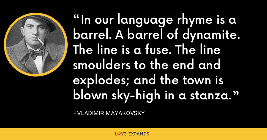 In our language rhyme is a barrel. A barrel of dynamite. The line is a fuse. The line smoulders to the end and explodes; and the town is blown sky-high in a stanza. - Vladimir Mayakovsky