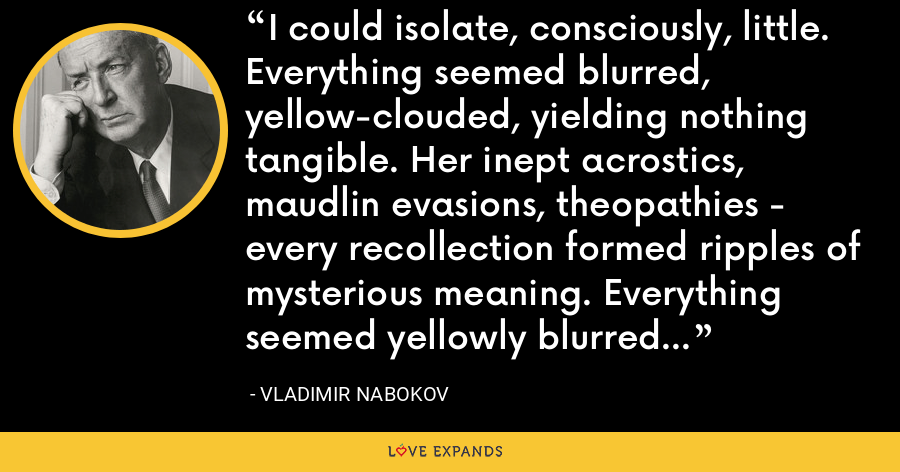 I could isolate, consciously, little. Everything seemed blurred, yellow-clouded, yielding nothing tangible. Her inept acrostics, maudlin evasions, theopathies - every recollection formed ripples of mysterious meaning. Everything seemed yellowly blurred, illusive, lost. - Vladimir Nabokov