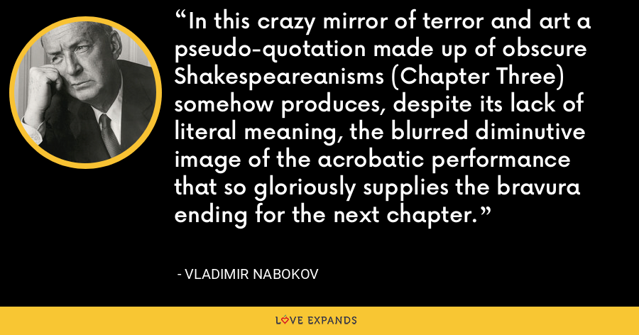 In this crazy mirror of terror and art a pseudo-quotation made up of obscure Shakespeareanisms (Chapter Three) somehow produces, despite its lack of literal meaning, the blurred diminutive image of the acrobatic performance that so gloriously supplies the bravura ending for the next chapter. - Vladimir Nabokov