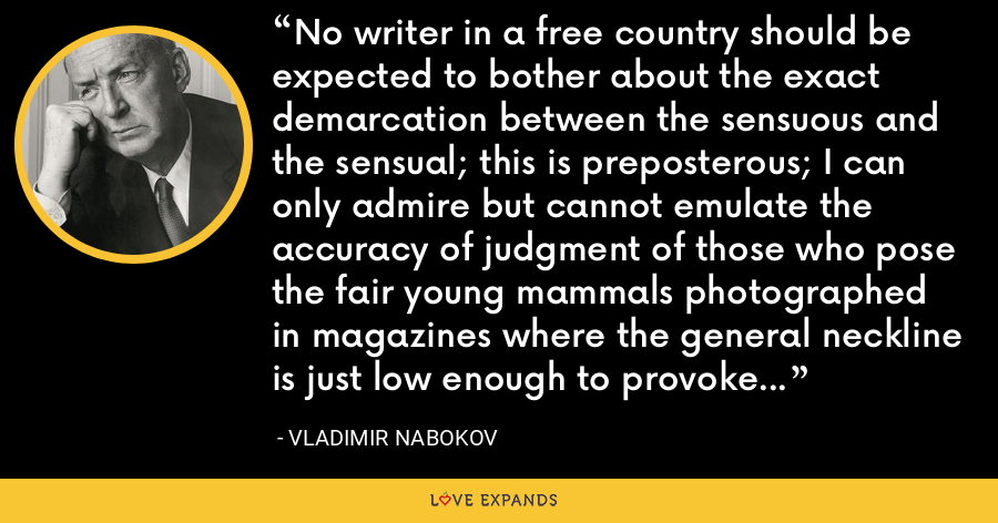 No writer in a free country should be expected to bother about the exact demarcation between the sensuous and the sensual; this is preposterous; I can only admire but cannot emulate the accuracy of judgment of those who pose the fair young mammals photographed in magazines where the general neckline is just low enough to provoke a past master's chuckle and just high enough not to make a postmaster frown. - Vladimir Nabokov
