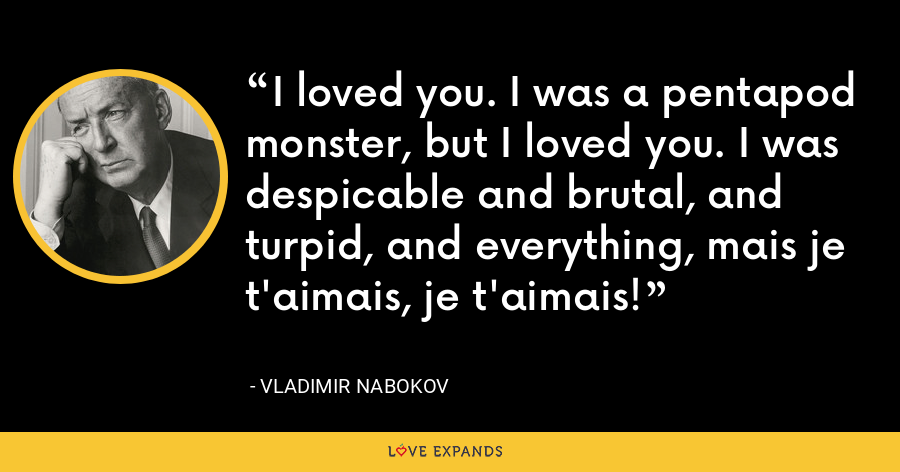 I loved you. I was a pentapod monster, but I loved you. I was despicable and brutal, and turpid, and everything, mais je t'aimais, je t'aimais! - Vladimir Nabokov