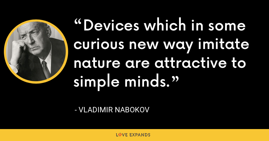 Devices which in some curious new way imitate nature are attractive to simple minds. - Vladimir Nabokov