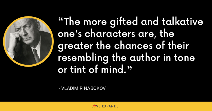 The more gifted and talkative one's characters are, the greater the chances of their resembling the author in tone or tint of mind. - Vladimir Nabokov