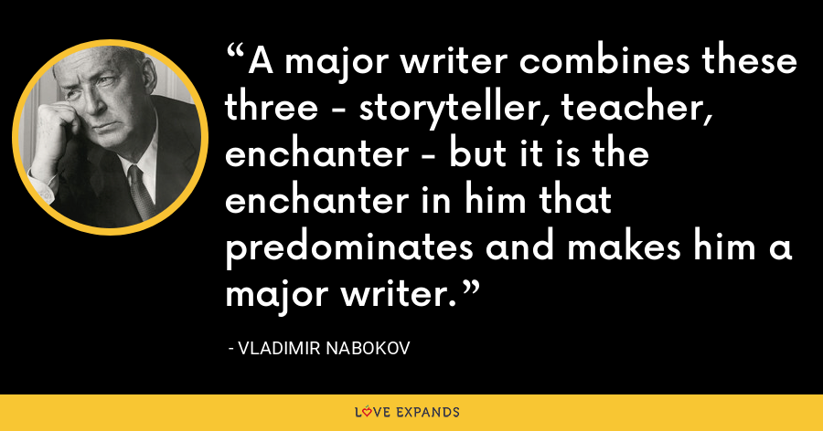 A major writer combines these three - storyteller, teacher, enchanter - but it is the enchanter in him that predominates and makes him a major writer. - Vladimir Nabokov