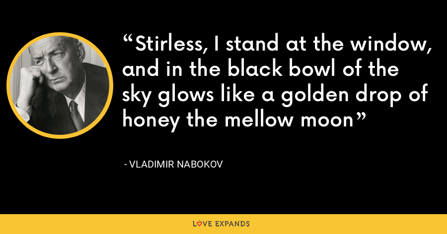 Stirless, I stand at the window, and in the black bowl of the sky glows like a golden drop of honey the mellow moon - Vladimir Nabokov