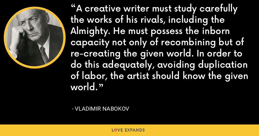A creative writer must study carefully the works of his rivals, including the Almighty. He must possess the inborn capacity not only of recombining but of re-creating the given world. In order to do this adequately, avoiding duplication of labor, the artist should know the given world. - Vladimir Nabokov