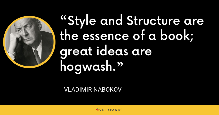Style and Structure are the essence of a book; great ideas are hogwash. - Vladimir Nabokov