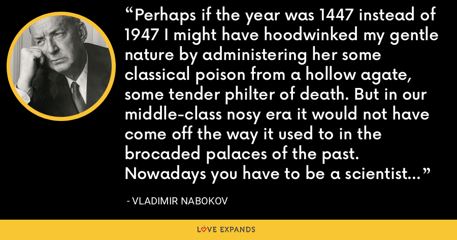 Perhaps if the year was 1447 instead of 1947 I might have hoodwinked my gentle nature by administering her some classical poison from a hollow agate, some tender philter of death. But in our middle-class nosy era it would not have come off the way it used to in the brocaded palaces of the past. Nowadays you have to be a scientist if you want to be a killer. - Vladimir Nabokov