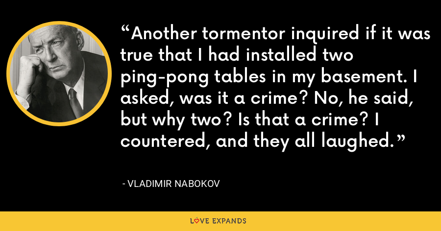 Another tormentor inquired if it was true that I had installed two ping-pong tables in my basement. I asked, was it a crime? No, he said, but why two? Is that a crime? I countered, and they all laughed. - Vladimir Nabokov
