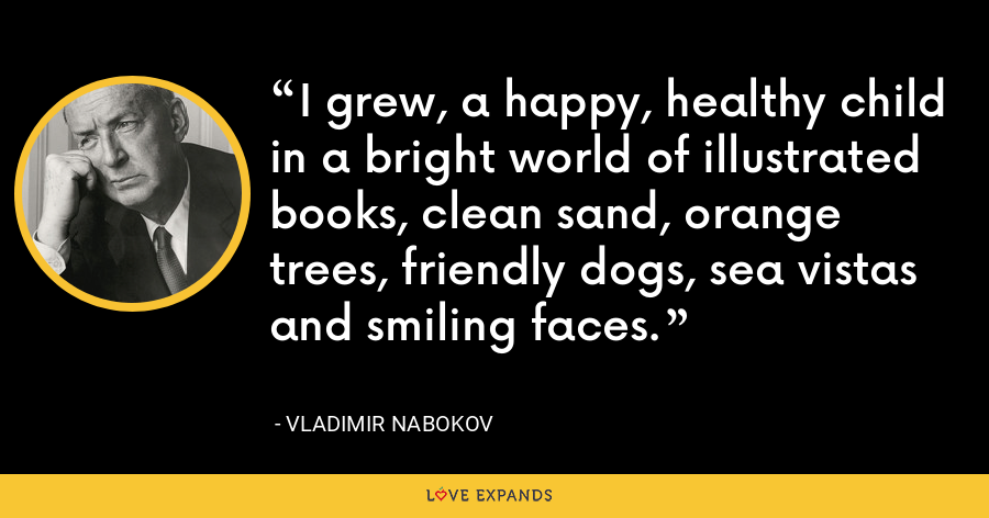 I grew, a happy, healthy child in a bright world of illustrated books, clean sand, orange trees, friendly dogs, sea vistas and smiling faces. - Vladimir Nabokov