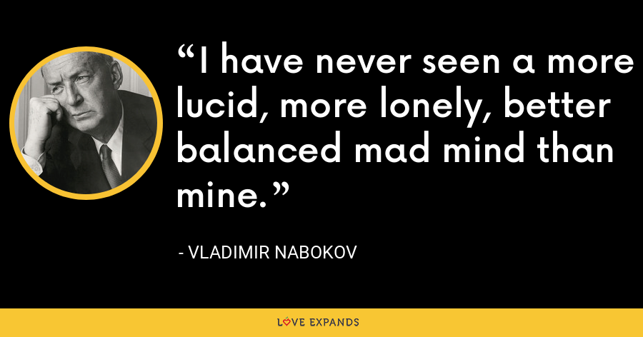 I have never seen a more lucid, more lonely, better balanced mad mind than mine. - Vladimir Nabokov