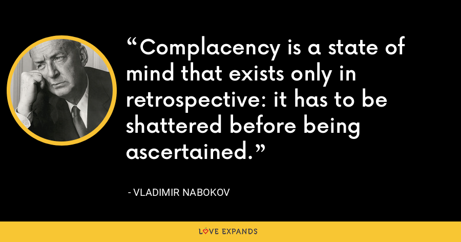 Complacency is a state of mind that exists only in retrospective: it has to be shattered before being ascertained. - Vladimir Nabokov