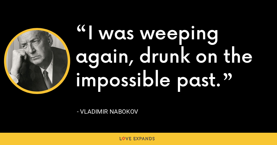 I was weeping again, drunk on the impossible past. - Vladimir Nabokov