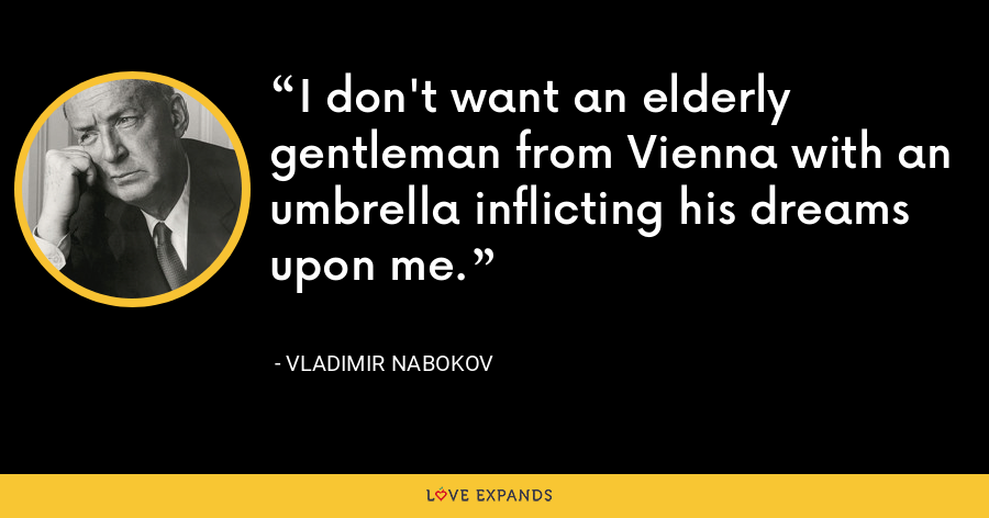 I don't want an elderly gentleman from Vienna with an umbrella inflicting his dreams upon me. - Vladimir Nabokov