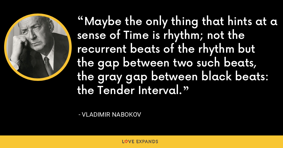 Maybe the only thing that hints at a sense of Time is rhythm; not the recurrent beats of the rhythm but the gap between two such beats, the gray gap between black beats: the Tender Interval. - Vladimir Nabokov