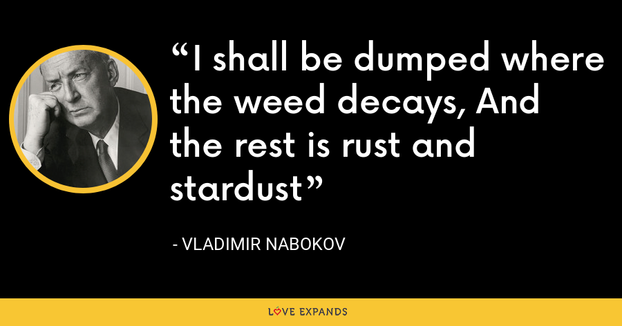 I shall be dumped where the weed decays, And the rest is rust and stardust - Vladimir Nabokov