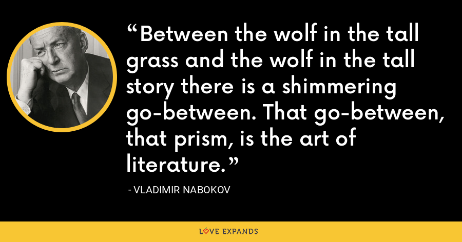 Between the wolf in the tall grass and the wolf in the tall story there is a shimmering go-between. That go-between, that prism, is the art of literature. - Vladimir Nabokov