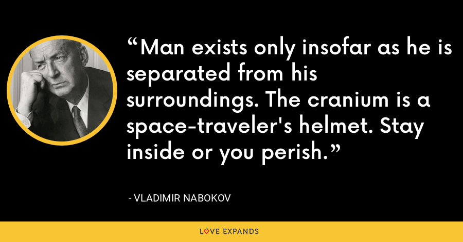 Man exists only insofar as he is separated from his surroundings. The cranium is a space-traveler's helmet. Stay inside or you perish. - Vladimir Nabokov