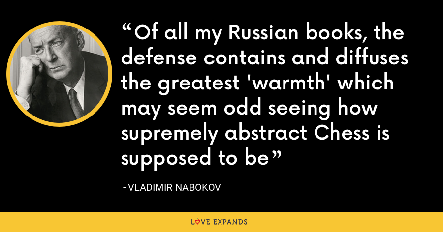 Of all my Russian books, the defense contains and diffuses the greatest 'warmth' which may seem odd seeing how supremely abstract Chess is supposed to be - Vladimir Nabokov