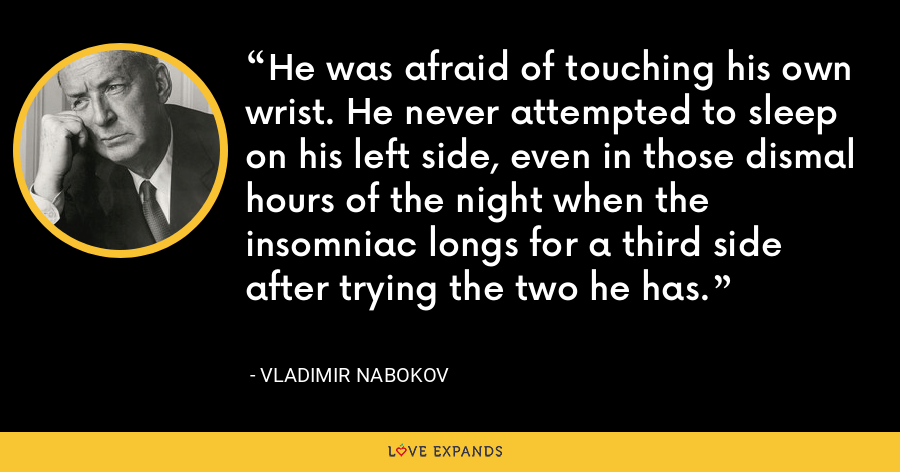 He was afraid of touching his own wrist. He never attempted to sleep on his left side, even in those dismal hours of the night when the insomniac longs for a third side after trying the two he has. - Vladimir Nabokov