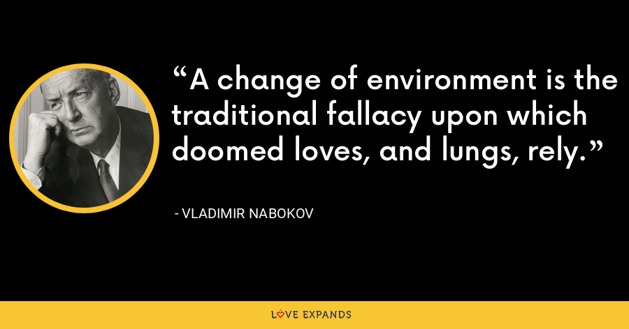 A change of environment is the traditional fallacy upon which doomed loves, and lungs, rely. - Vladimir Nabokov