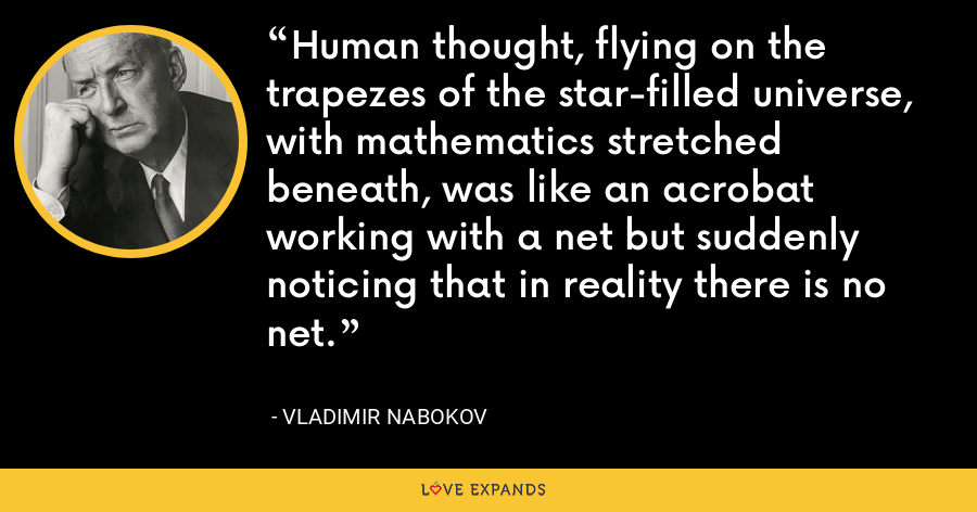 Human thought, flying on the trapezes of the star-filled universe, with mathematics stretched beneath, was like an acrobat working with a net but suddenly noticing that in reality there is no net. - Vladimir Nabokov
