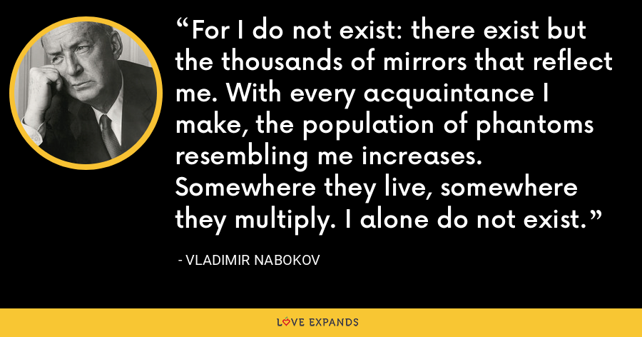 For I do not exist: there exist but the thousands of mirrors that reflect me. With every acquaintance I make, the population of phantoms resembling me increases. Somewhere they live, somewhere they multiply. I alone do not exist. - Vladimir Nabokov
