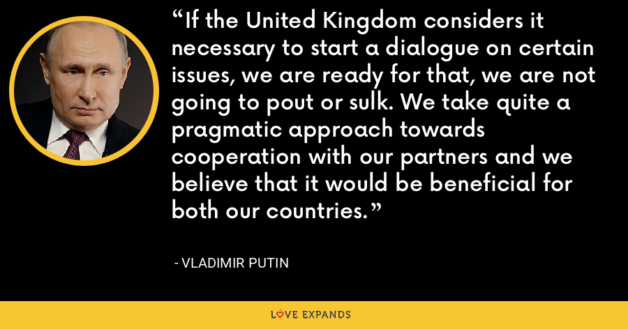 If the United Kingdom considers it necessary to start a dialogue on certain issues, we are ready for that, we are not going to pout or sulk. We take quite a pragmatic approach towards cooperation with our partners and we believe that it would be beneficial for both our countries. - Vladimir Putin