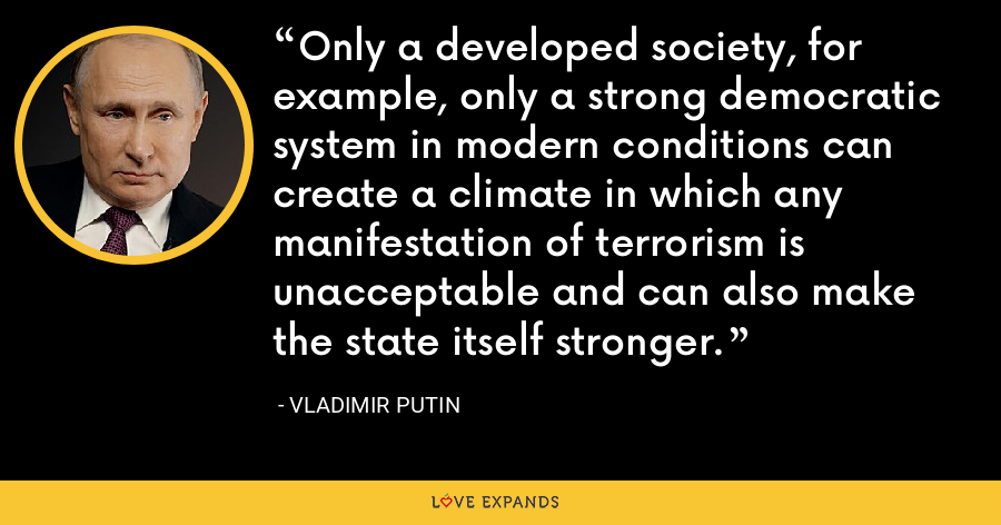 Only a developed society, for example, only a strong democratic system in modern conditions can create a climate in which any manifestation of terrorism is unacceptable and can also make the state itself stronger. - Vladimir Putin