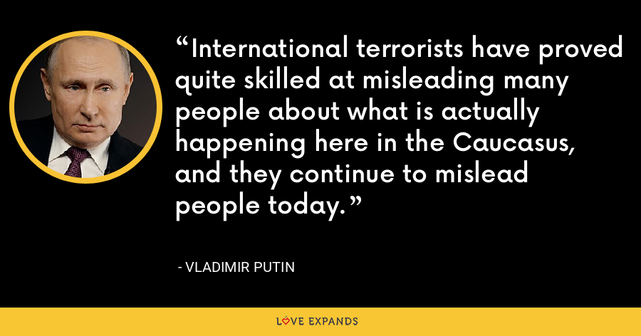 International terrorists have proved quite skilled at misleading many people about what is actually happening here in the Caucasus, and they continue to mislead people today. - Vladimir Putin