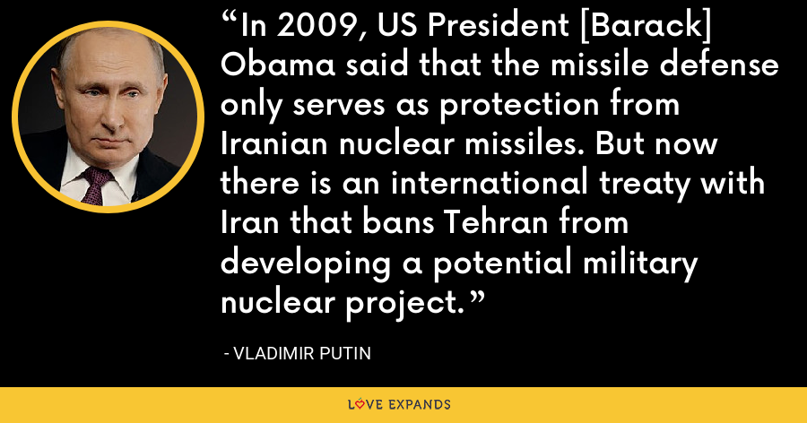 In 2009, US President [Barack] Obama said that the missile defense only serves as protection from Iranian nuclear missiles. But now there is an international treaty with Iran that bans Tehran from developing a potential military nuclear project. - Vladimir Putin