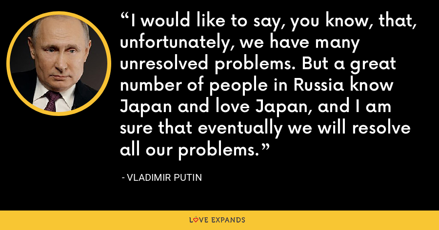 I would like to say, you know, that, unfortunately, we have many unresolved problems. But a great number of people in Russia know Japan and love Japan, and I am sure that eventually we will resolve all our problems. - Vladimir Putin