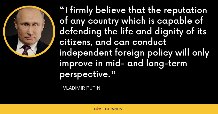 I firmly believe that the reputation of any country which is capable of defending the life and dignity of its citizens, and can conduct independent foreign policy will only improve in mid- and long-term perspective. - Vladimir Putin