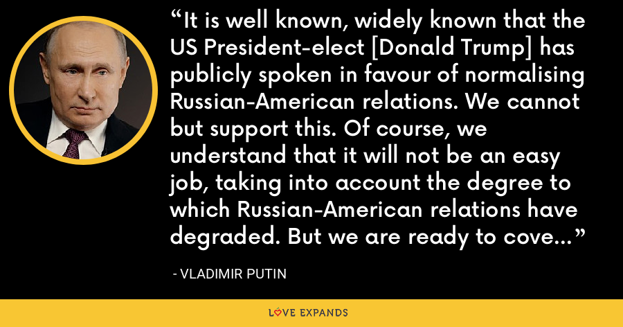 It is well known, widely known that the US President-elect [Donald Trump] has publicly spoken in favour of normalising Russian-American relations. We cannot but support this. Of course, we understand that it will not be an easy job, taking into account the degree to which Russian-American relations have degraded. But we are ready to cover our part of the way. - Vladimir Putin