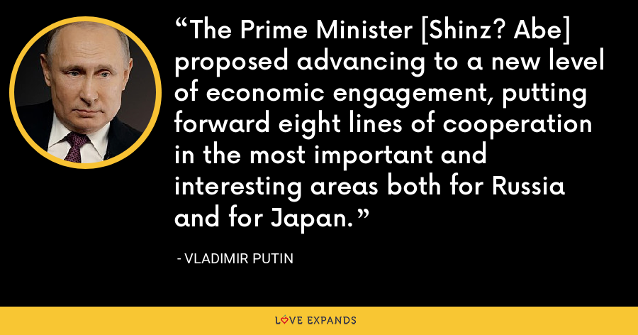 The Prime Minister [Shinz? Abe] proposed advancing to a new level of economic engagement, putting forward eight lines of cooperation in the most important and interesting areas both for Russia and for Japan. - Vladimir Putin