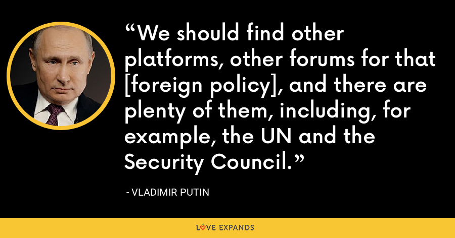 We should find other platforms, other forums for that [foreign policy], and there are plenty of them, including, for example, the UN and the Security Council. - Vladimir Putin