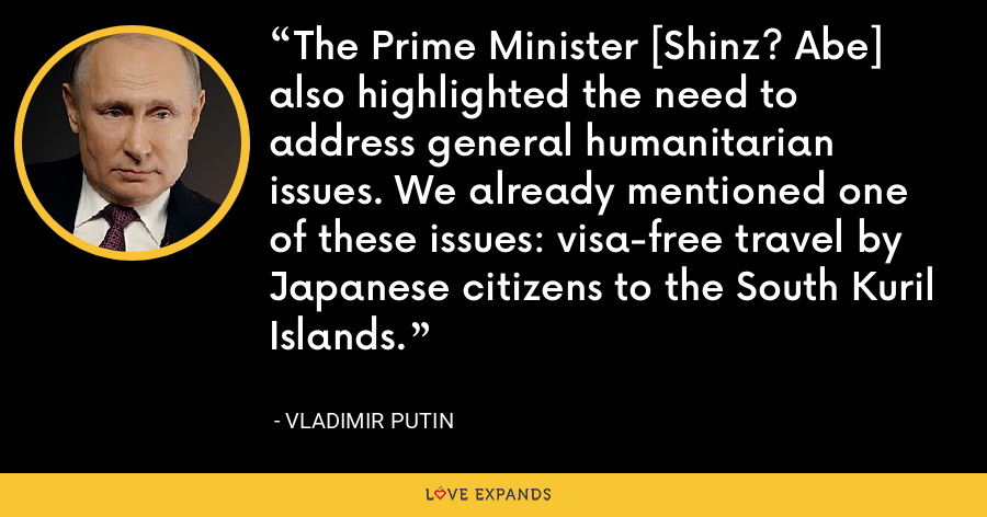 The Prime Minister [Shinz? Abe] also highlighted the need to address general humanitarian issues. We already mentioned one of these issues: visa-free travel by Japanese citizens to the South Kuril Islands. - Vladimir Putin