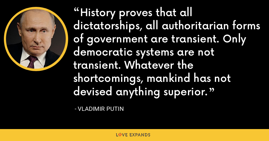 History proves that all dictatorships, all authoritarian forms of government are transient. Only democratic systems are not transient. Whatever the shortcomings, mankind has not devised anything superior. - Vladimir Putin