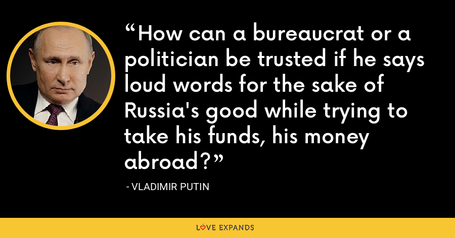 How can a bureaucrat or a politician be trusted if he says loud words for the sake of Russia's good while trying to take his funds, his money abroad? - Vladimir Putin