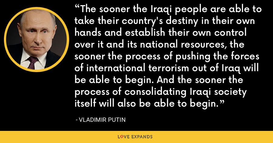 The sooner the Iraqi people are able to take their country's destiny in their own hands and establish their own control over it and its national resources, the sooner the process of pushing the forces of international terrorism out of Iraq will be able to begin. And the sooner the process of consolidating Iraqi society itself will also be able to begin. - Vladimir Putin