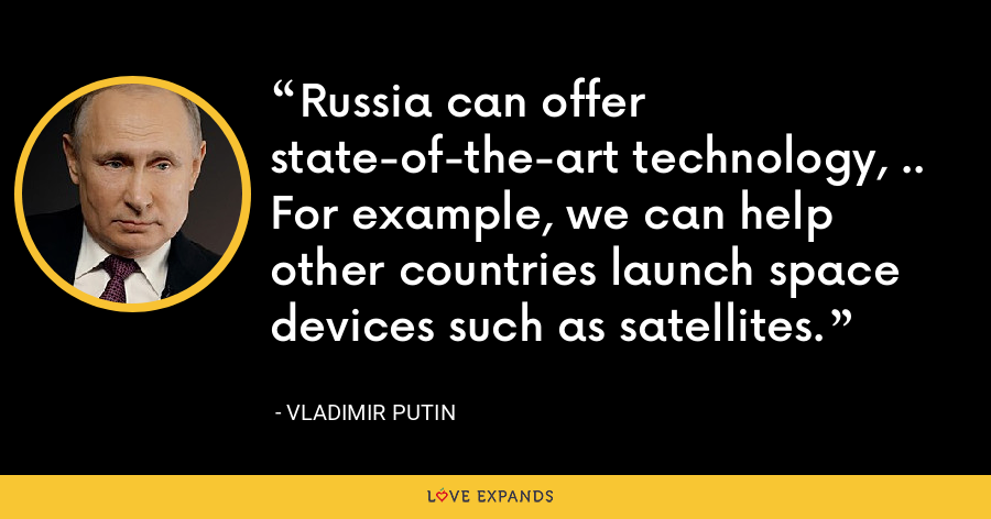 Russia can offer state-of-the-art technology, .. For example, we can help other countries launch space devices such as satellites. - Vladimir Putin