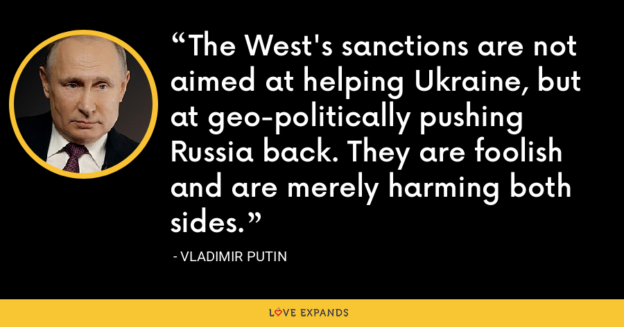 The West's sanctions are not aimed at helping Ukraine, but at geo-politically pushing Russia back. They are foolish and are merely harming both sides. - Vladimir Putin